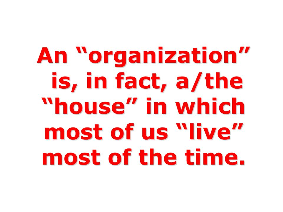 An organization is, in fact, a/the house in which most of us live most of the time.