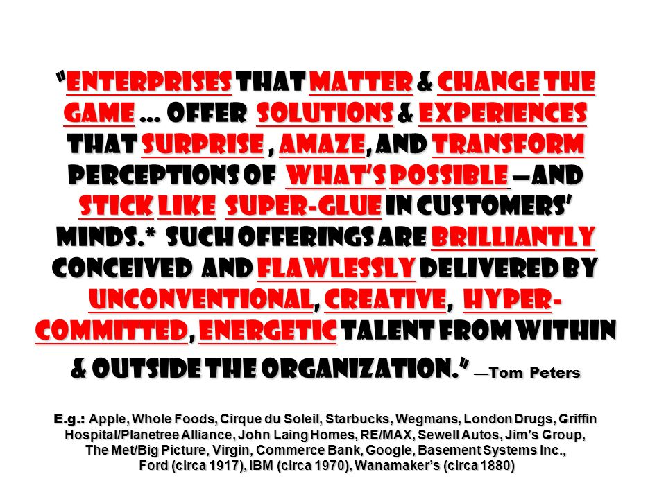 enterprises that Matter & change the game … offer solutions & experiences that surprise , amaze, and transform perceptions of what's possible —and stick like super-glue in customers' minds.* such offerings are brilliantly conceived and flawlessly delivered by unconventional, creative, hyper-committed, energetic talent from within & outside the organization. —Tom Peters E.g.: Apple, Whole Foods, Cirque du Soleil, Starbucks, Wegmans, London Drugs, Griffin Hospital/Planetree Alliance, John Laing Homes, RE/MAX, Sewell Autos, Jim's Group, The Met/Big Picture, Virgin, Commerce Bank, Google, Basement Systems Inc., Ford (circa 1917), IBM (circa 1970), Wanamaker's (circa 1880)