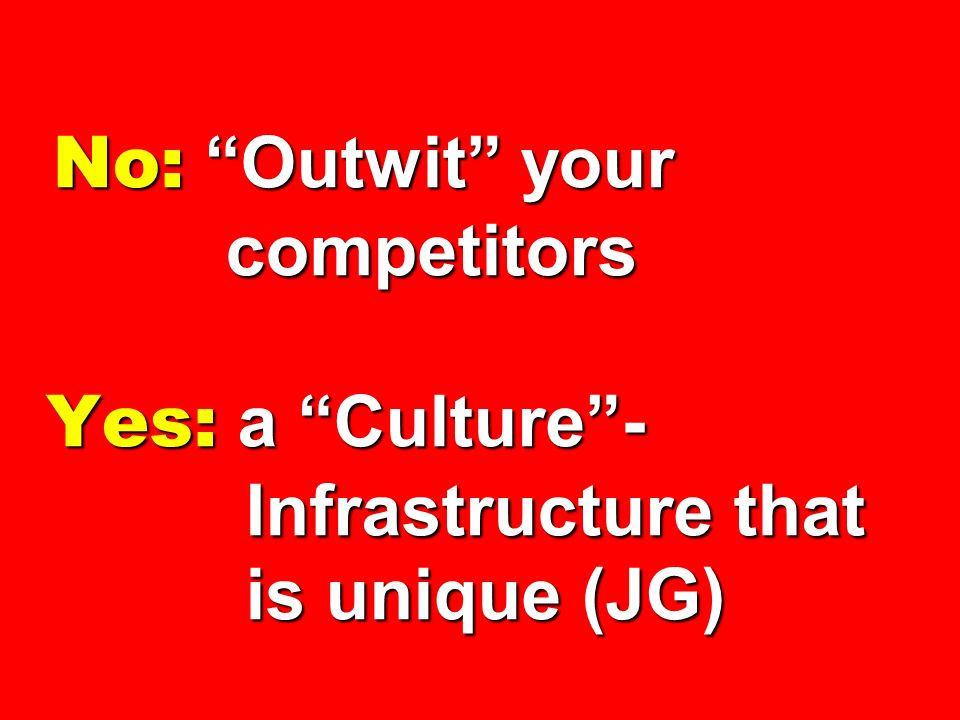 No: Outwit your competitors Yes: a Culture - Infrastructure that is unique (JG)