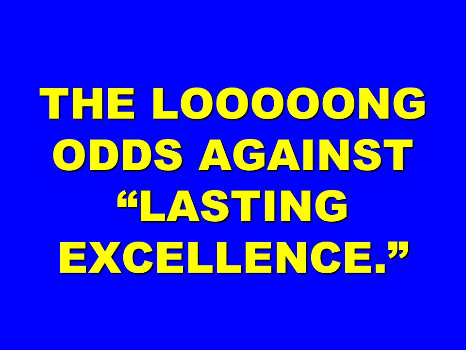 THE LOOOOONG ODDS AGAINST LASTING EXCELLENCE.