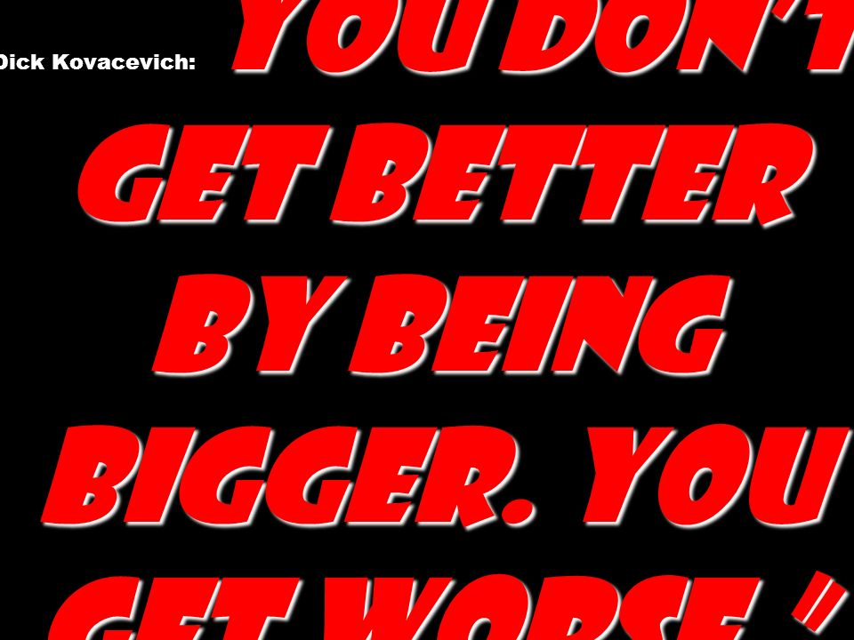 Dick Kovacevich: You don't get better by being bigger. You get worse.