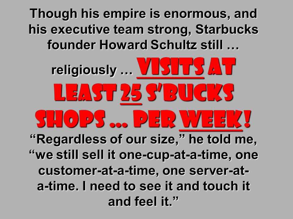 Though his empire is enormous, and his executive team strong, Starbucks founder Howard Schultz still … religiously … visits at least 25 S'bucks shops … per week.