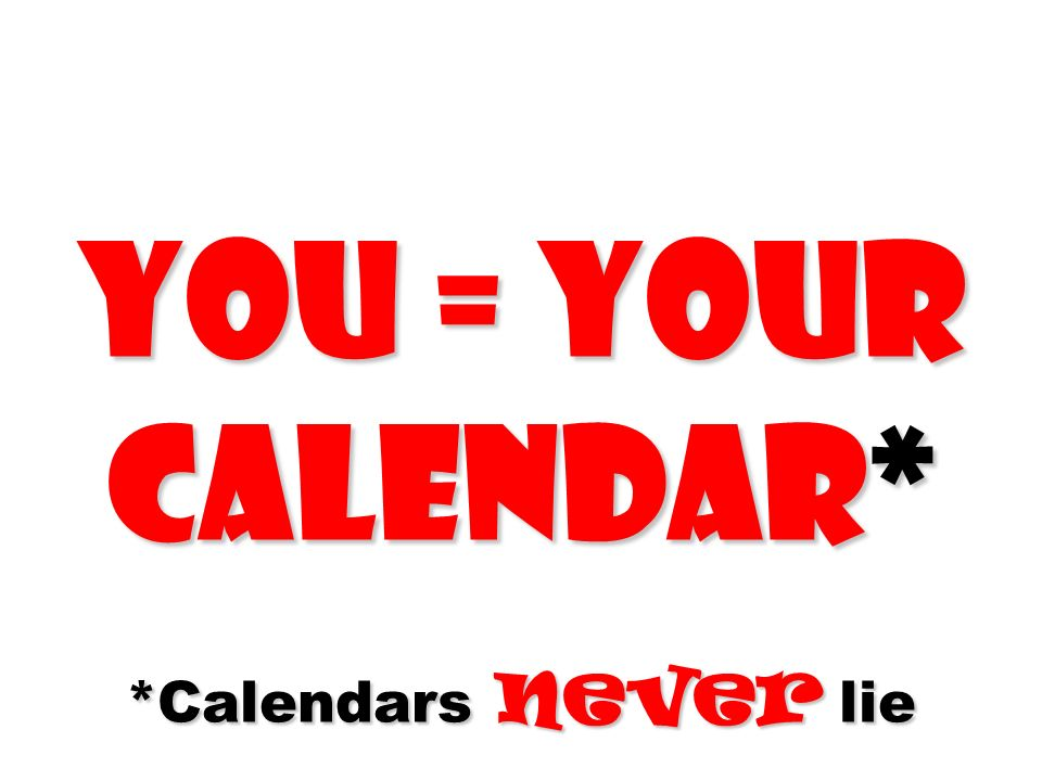 You = Your calendar* *Calendars never lie