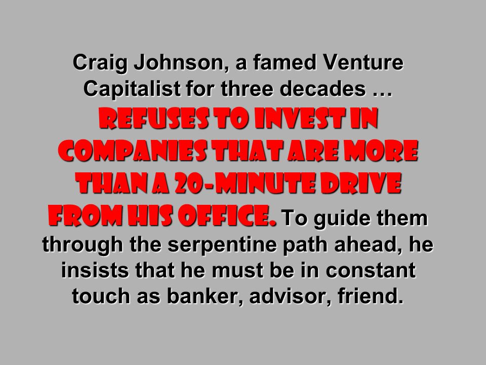 Craig Johnson, a famed Venture Capitalist for three decades … refuses to invest in companies that are more than a 20-minute drive from his office.