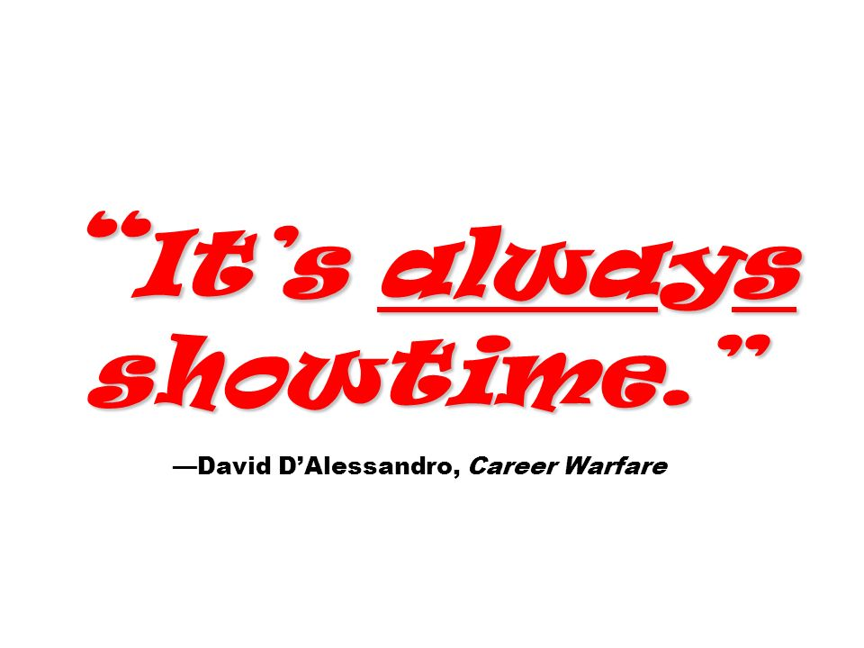 It's always showtime. —David D'Alessandro, Career Warfare