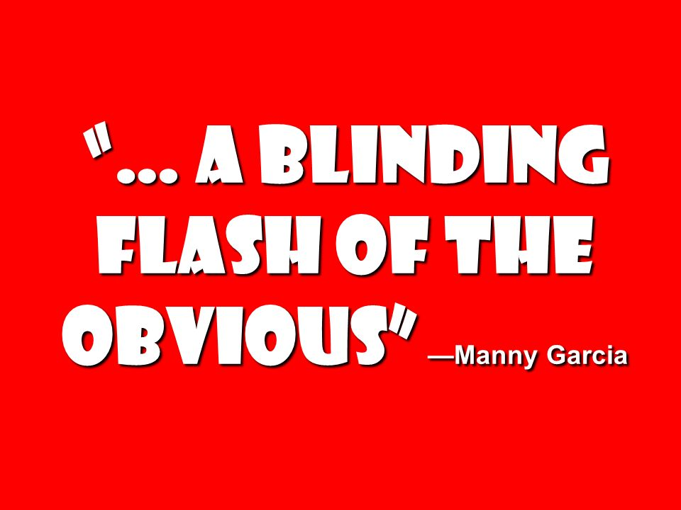 … a blinding flash of the obvious —Manny Garcia