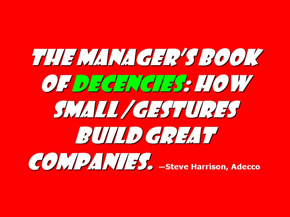 The Manager's Book of Decencies: How Small /gestures Build Great Companies. —Steve Harrison, Adecco