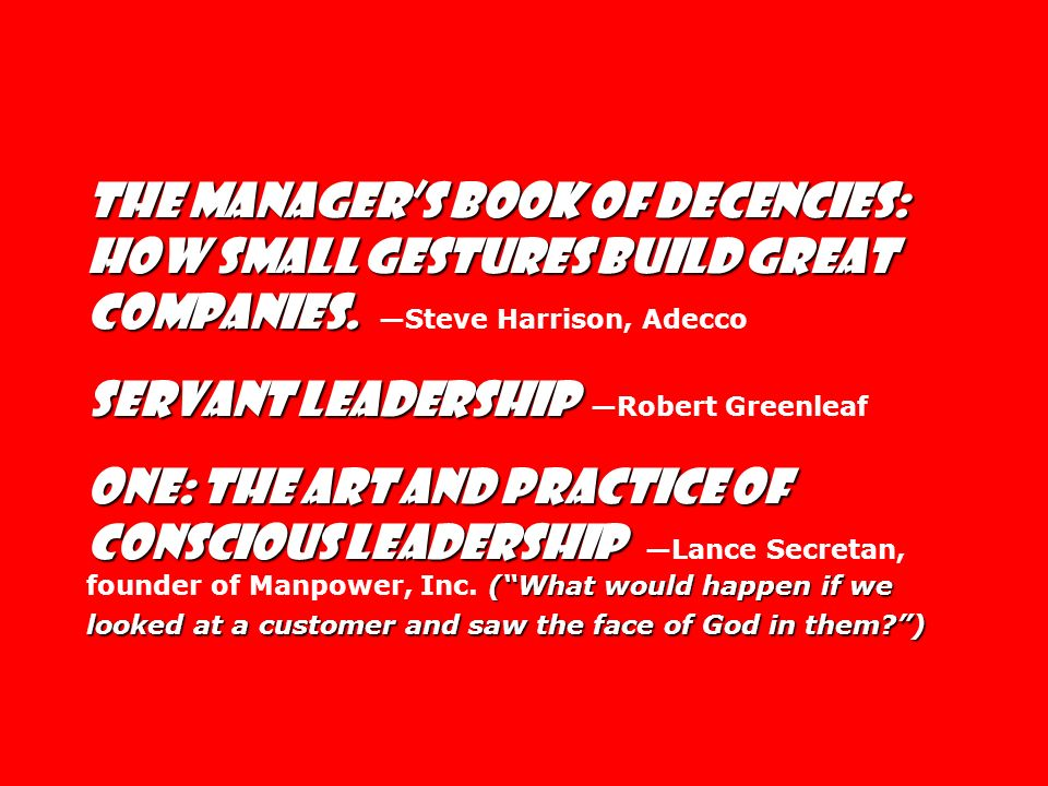 The Manager's Book of Decencies: How Small gestures Build Great Companies. —Steve Harrison, Adecco