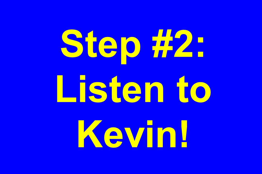 Step #2: Listen to Kevin!