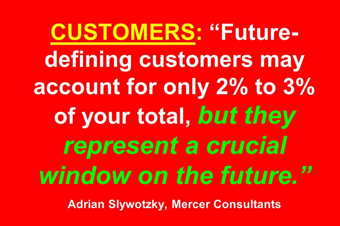 CUSTOMERS: Future-defining customers may account for only 2% to 3% of your total, but they represent a crucial window on the future. Adrian Slywotzky, Mercer Consultants