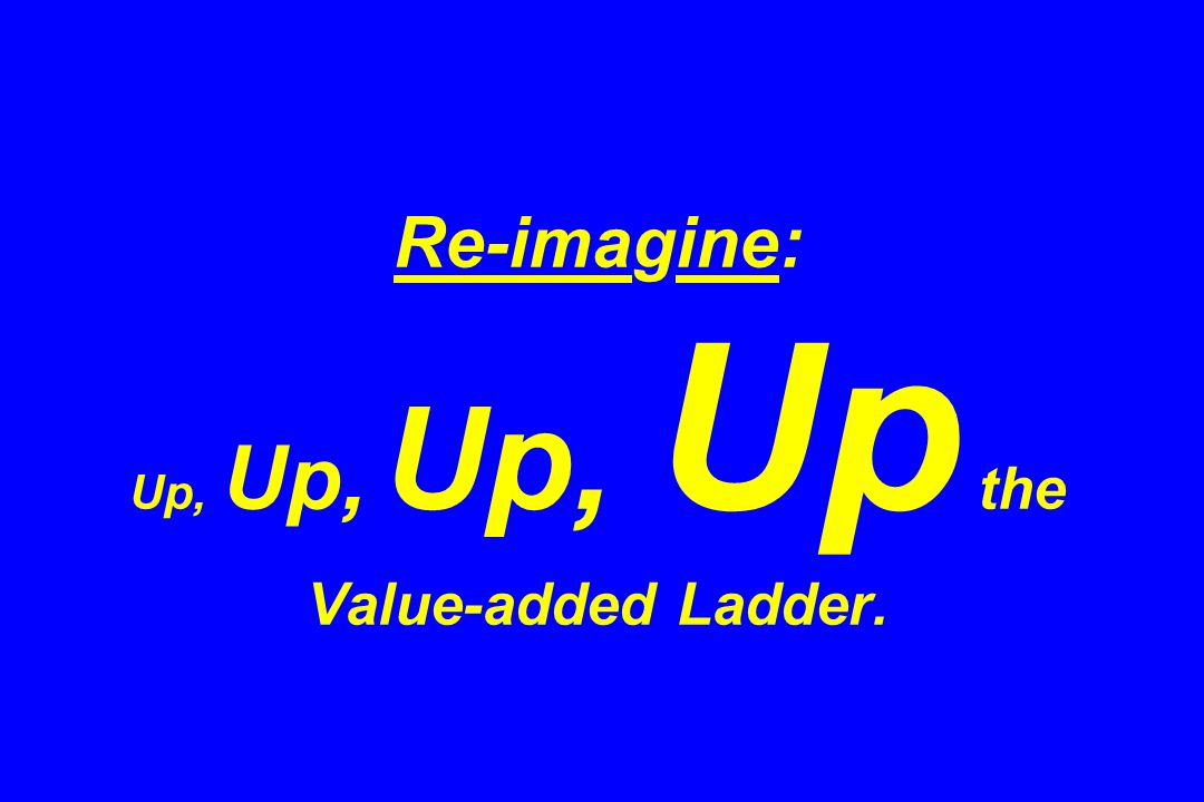 Re-imagine: Up, Up, Up, Up the Value-added Ladder.