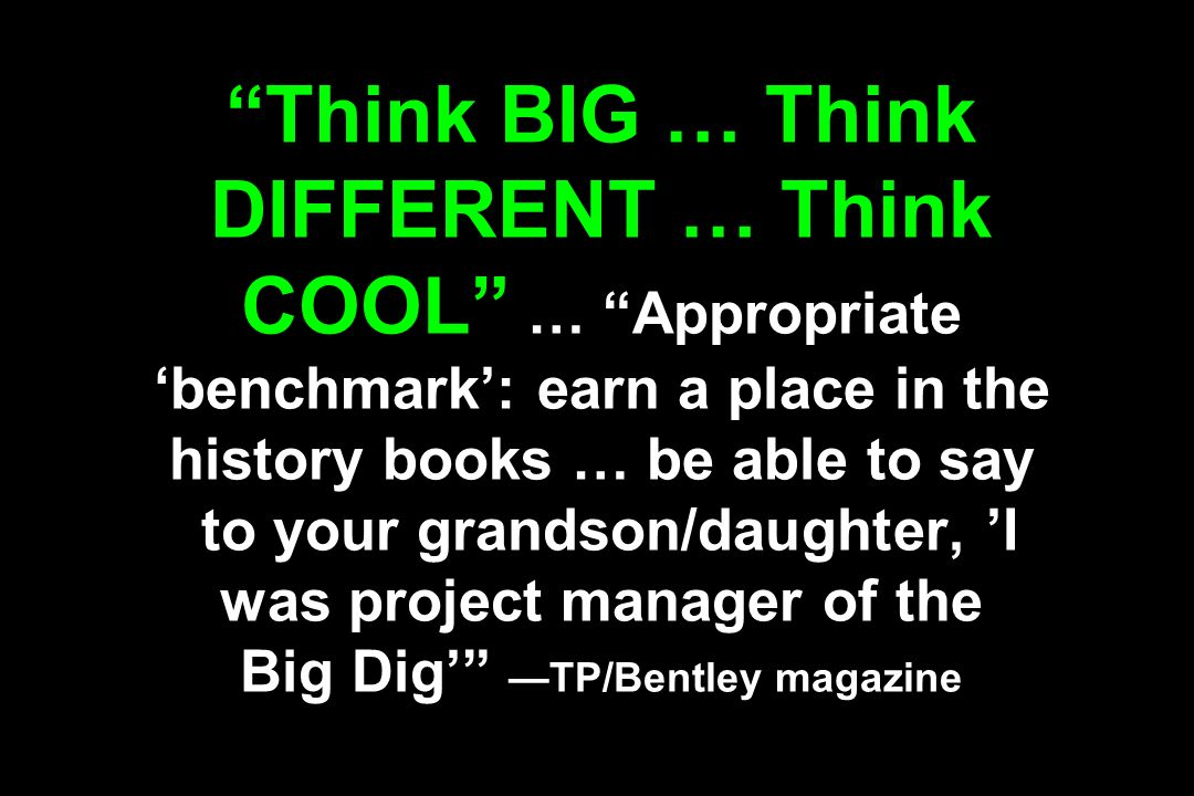 Think BIG … Think DIFFERENT … Think COOL … Appropriate 'benchmark': earn a place in the history books … be able to say to your grandson/daughter, 'I was project manager of the Big Dig' —TP/Bentley magazine