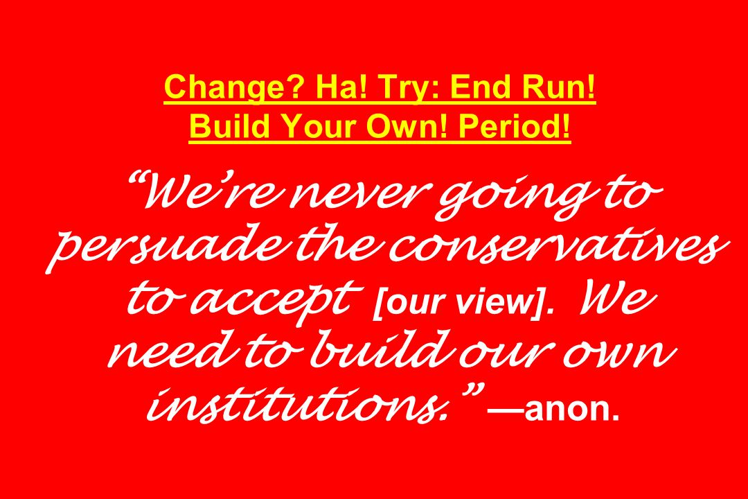 Change. Ha. Try: End Run. Build Your Own. Period