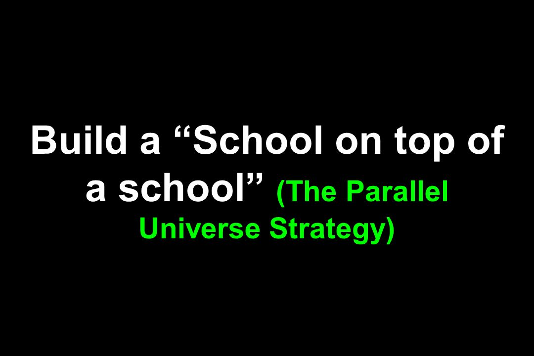 Build a School on top of a school (The Parallel Universe Strategy)