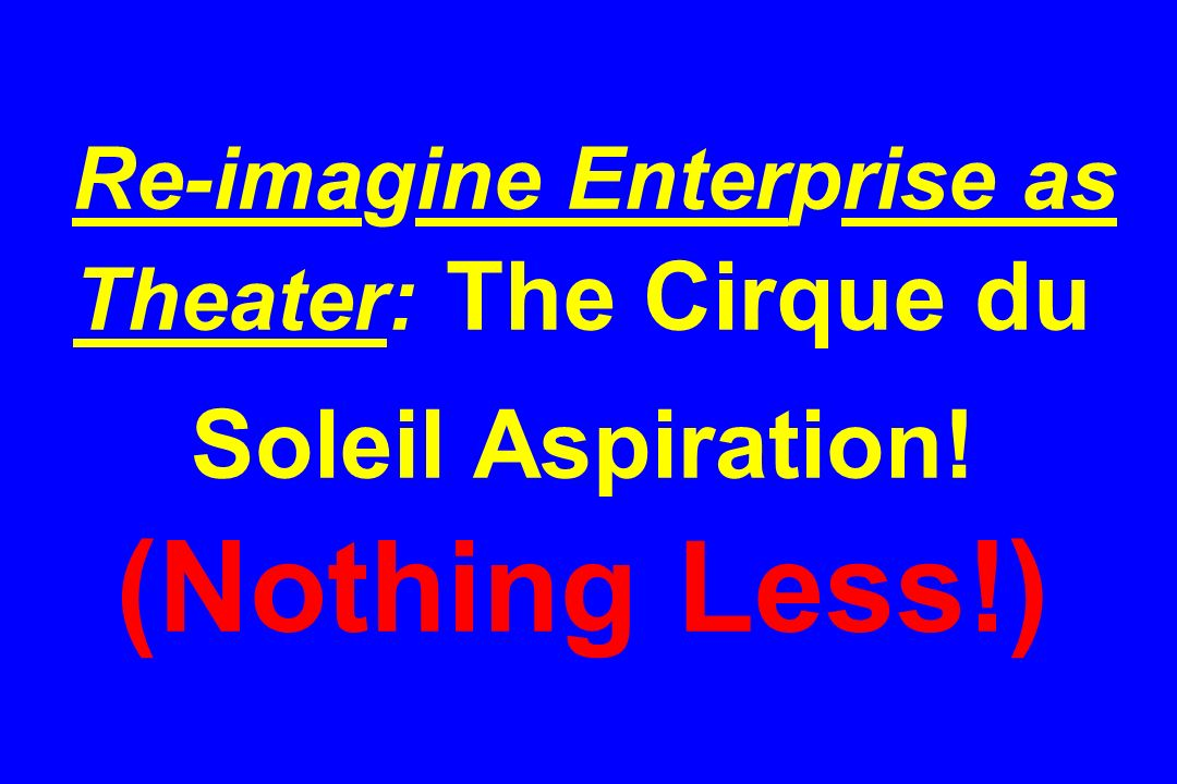 Re-imagine Enterprise as Theater: The Cirque du Soleil Aspiration
