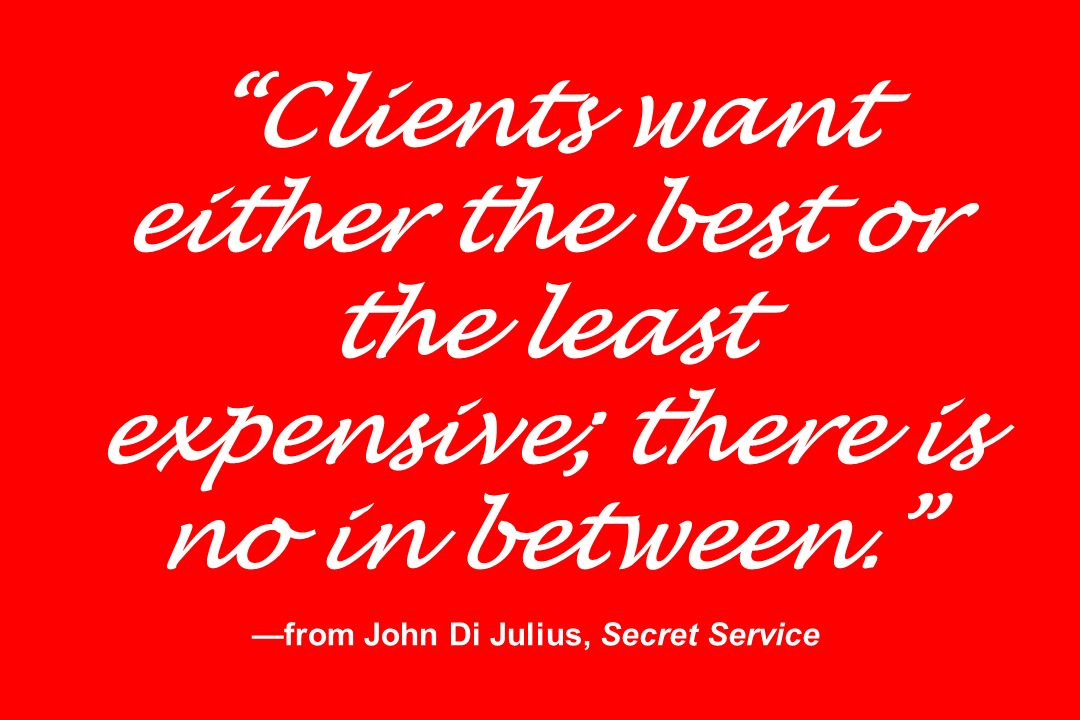 Clients want either the best or the least expensive; there is no in between. —from John Di Julius, Secret Service