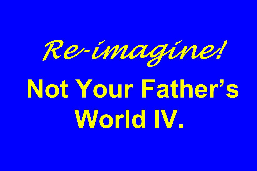 Re-imagine! Not Your Father's World IV.