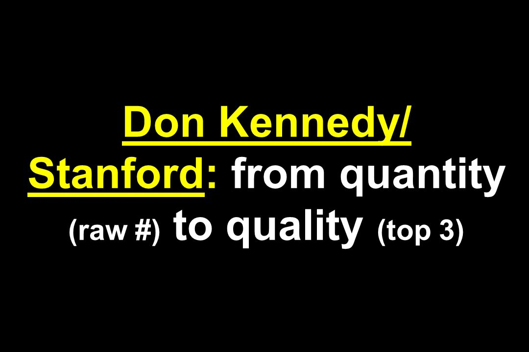 Don Kennedy/ Stanford: from quantity (raw #) to quality (top 3)