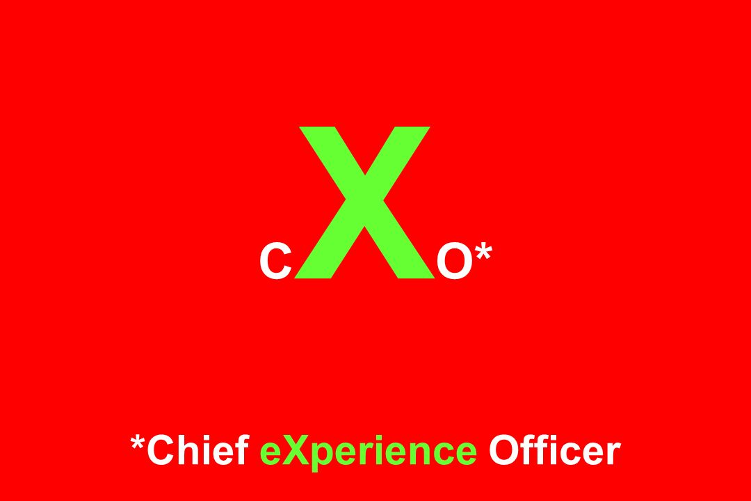 CXO* *Chief eXperience Officer