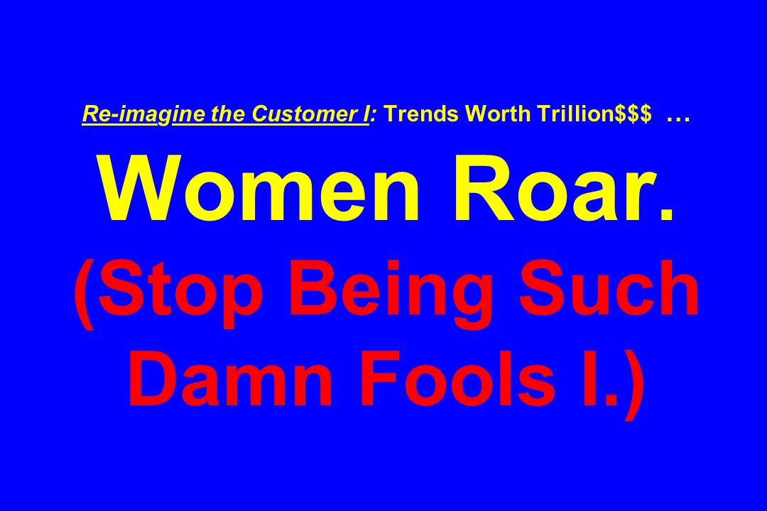 Re-imagine the Customer I: Trends Worth Trillion$$$ … Women Roar