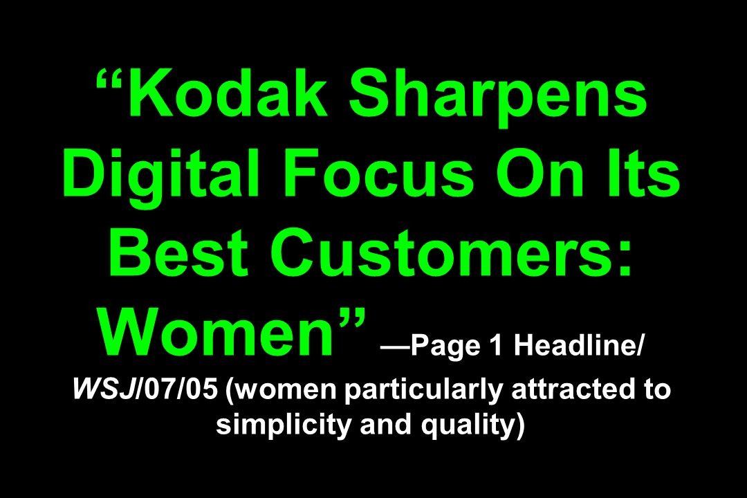 Kodak Sharpens Digital Focus On Its Best Customers: Women —Page 1 Headline/ WSJ/07/05 (women particularly attracted to simplicity and quality)