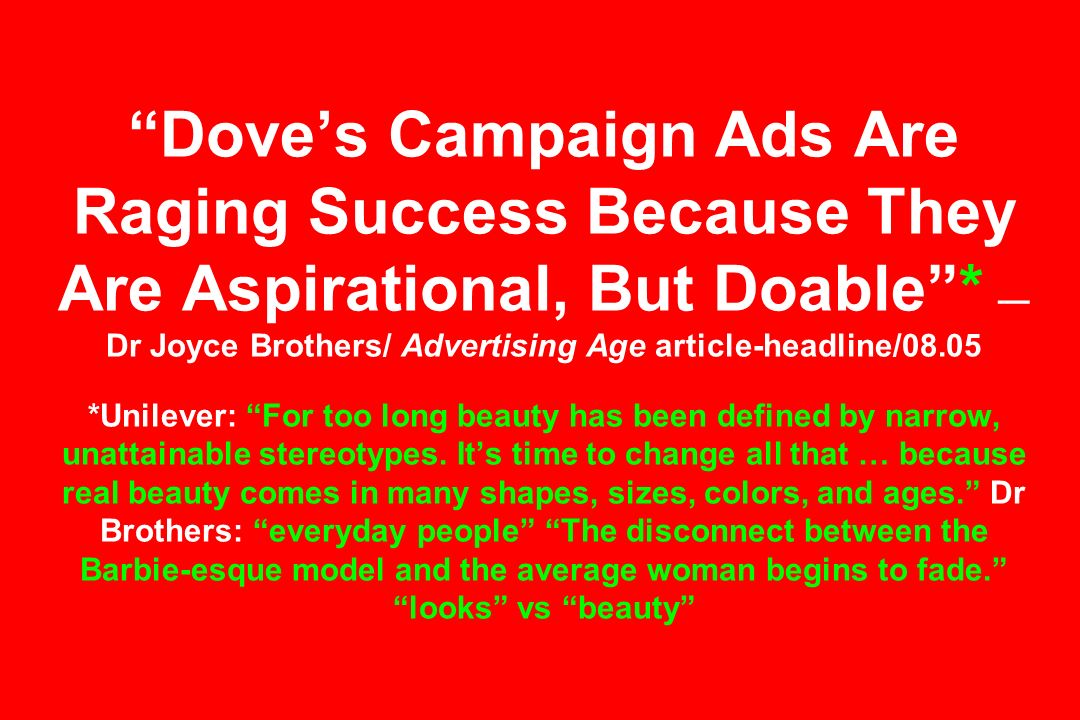 Dove's Campaign Ads Are Raging Success Because They Are Aspirational, But Doable * —Dr Joyce Brothers/ Advertising Age article-headline/08.05 *Unilever: For too long beauty has been defined by narrow, unattainable stereotypes.