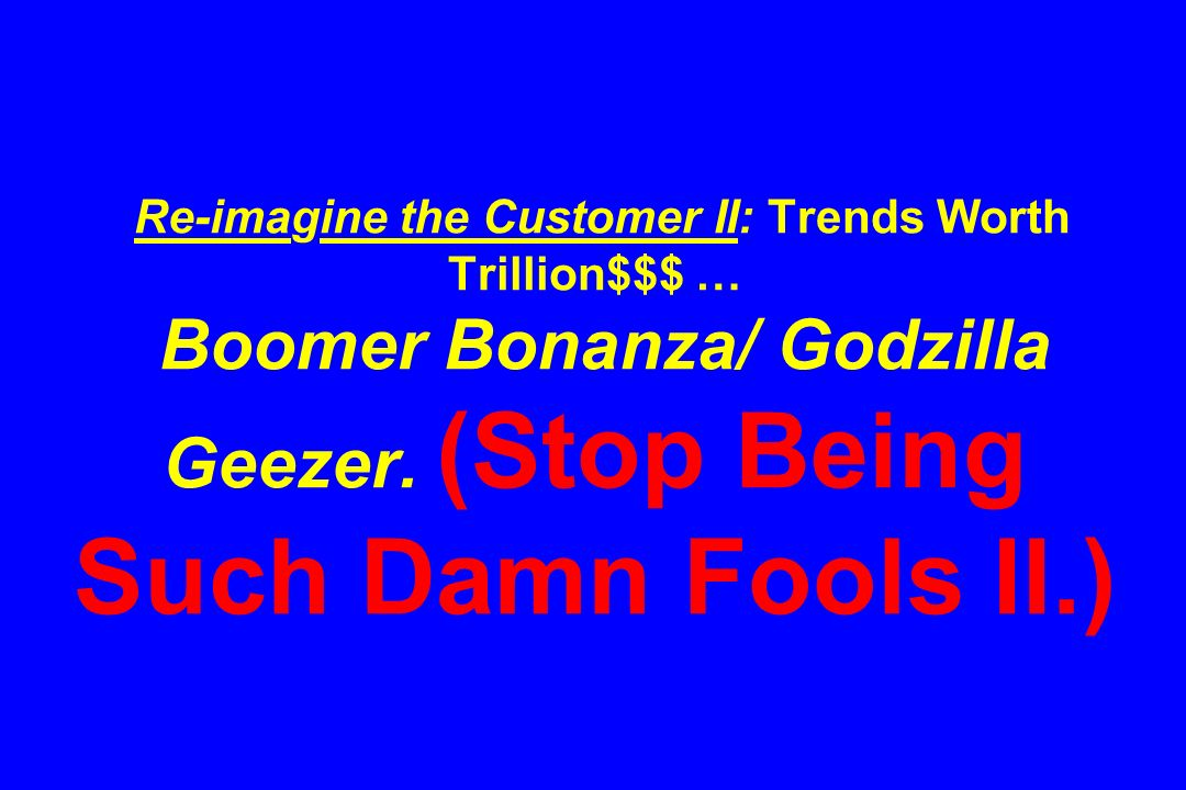 Re-imagine the Customer II: Trends Worth Trillion$$$ … Boomer Bonanza/ Godzilla Geezer.