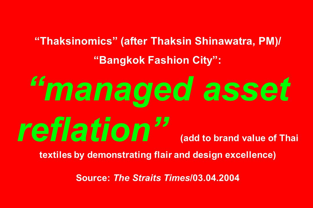 Thaksinomics (after Thaksin Shinawatra, PM)/ Bangkok Fashion City : managed asset reflation (add to brand value of Thai textiles by demonstrating flair and design excellence) Source: The Straits Times/03.04.2004
