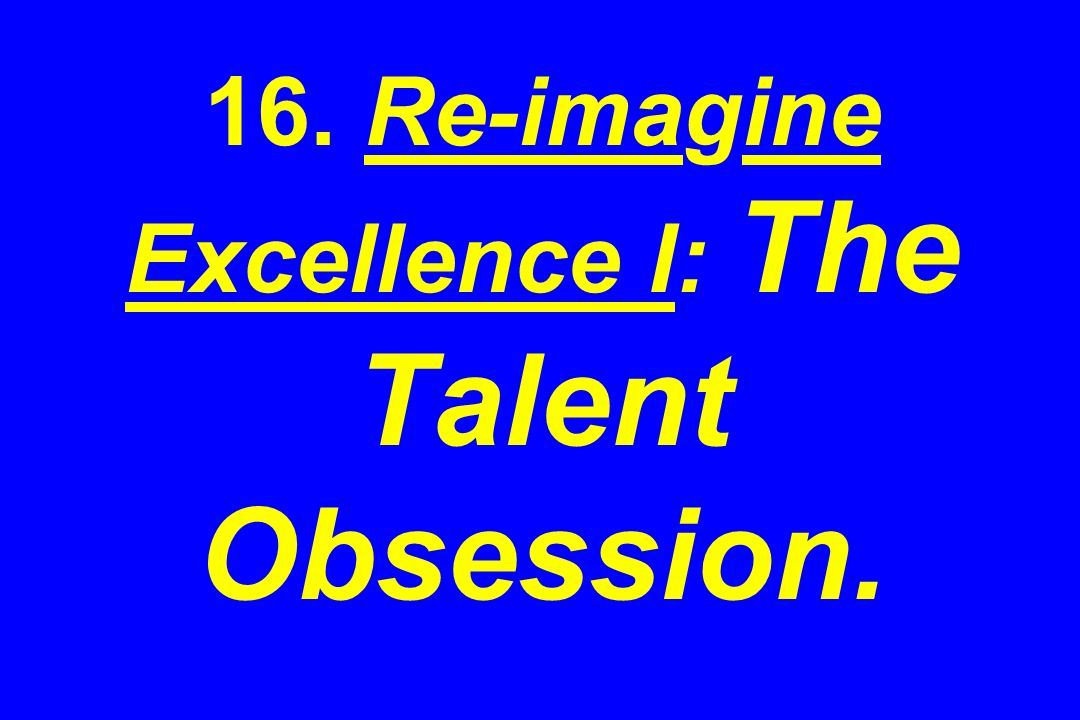16. Re-imagine Excellence I: The Talent Obsession.