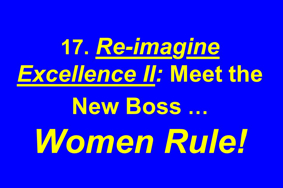 17. Re-imagine Excellence II: Meet the New Boss … Women Rule!