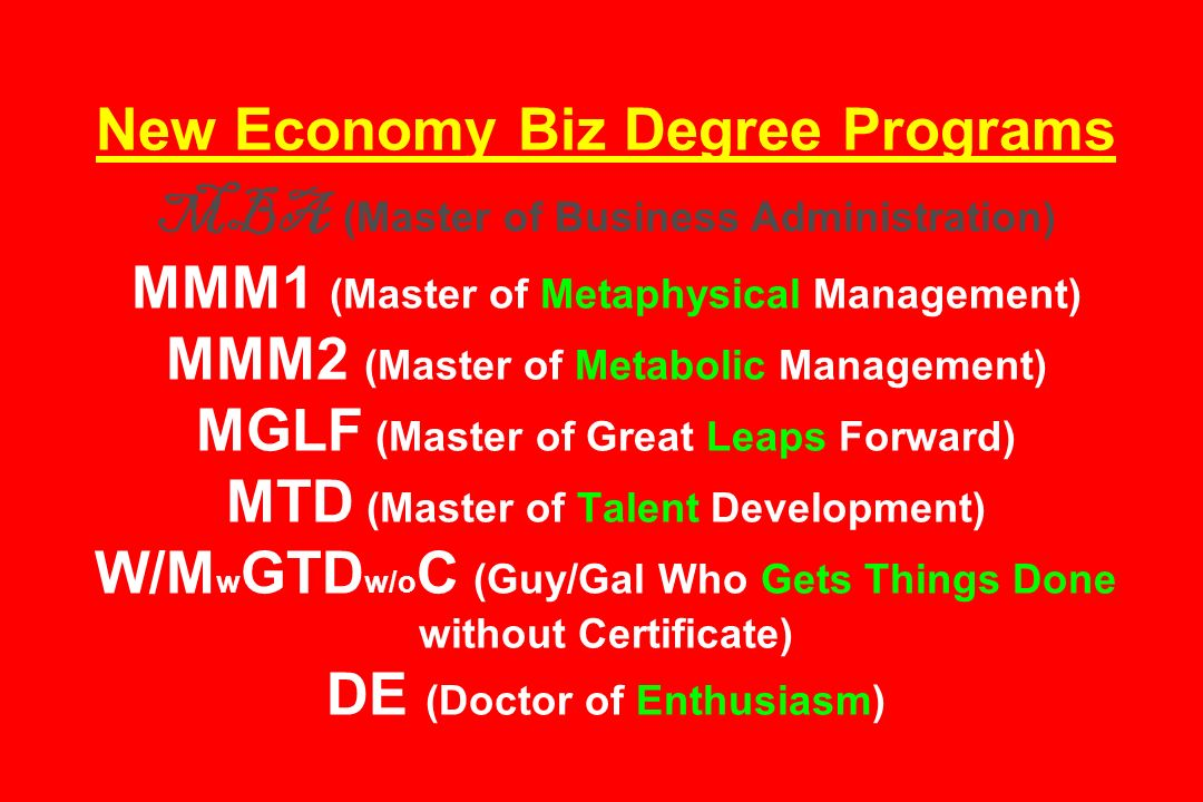 New Economy Biz Degree Programs MBA (Master of Business Administration) MMM1 (Master of Metaphysical Management) MMM2 (Master of Metabolic Management) MGLF (Master of Great Leaps Forward) MTD (Master of Talent Development) W/MwGTDw/oC (Guy/Gal Who Gets Things Done without Certificate) DE (Doctor of Enthusiasm)