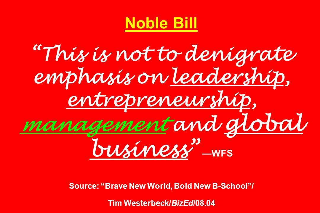 Noble Bill This is not to denigrate emphasis on leadership, entrepreneurship, management and global business —WFS Source: Brave New World, Bold New B-School / Tim Westerbeck/BizEd/08.04