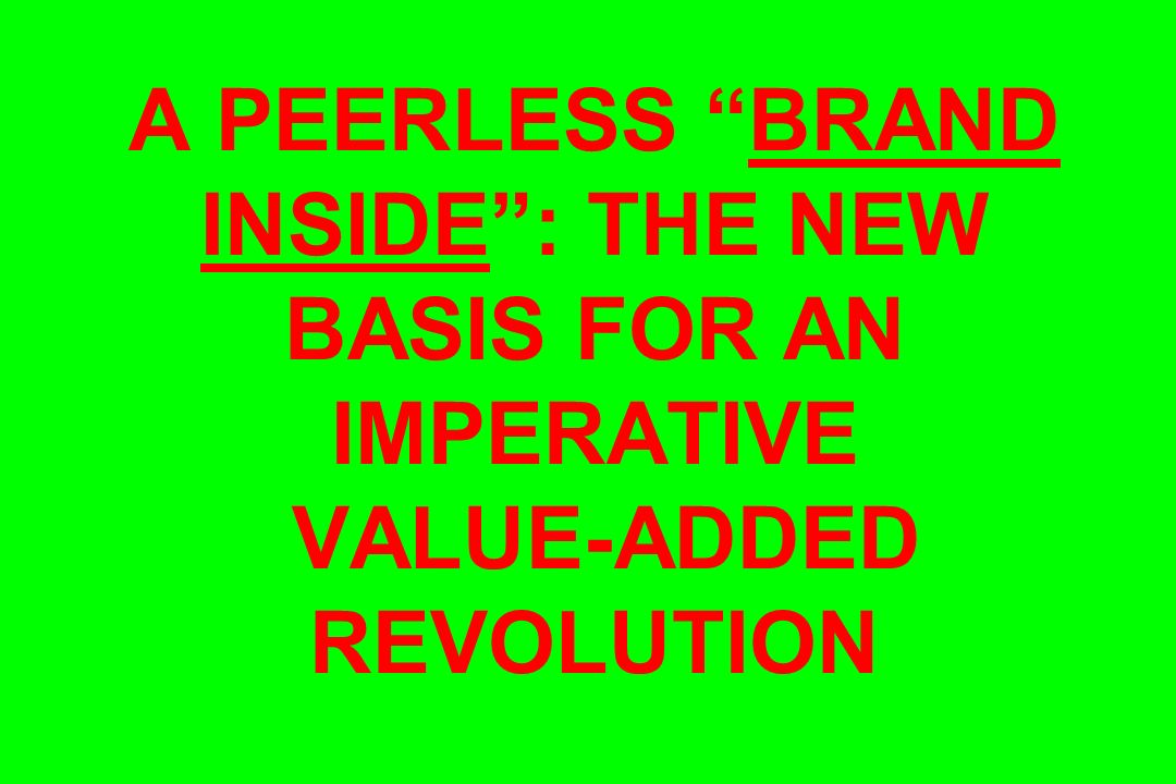 A PEERLESS BRAND INSIDE : THE NEW BASIS FOR AN IMPERATIVE VALUE-ADDED REVOLUTION