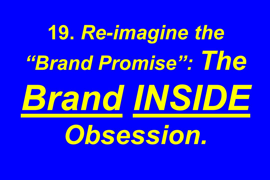 19. Re-imagine the Brand Promise : The Brand INSIDE Obsession.