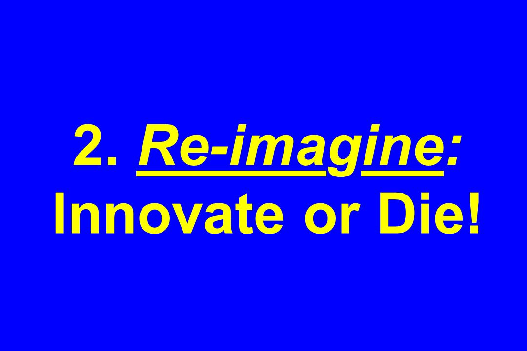 2. Re-imagine: Innovate or Die!