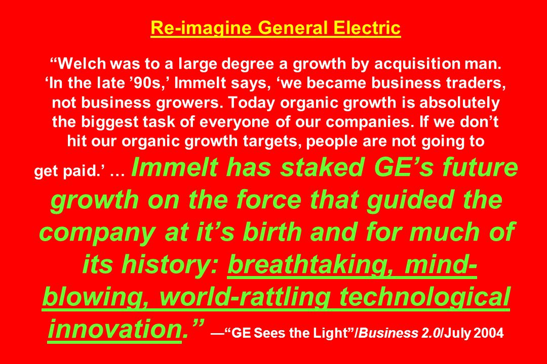 Re-imagine General Electric Welch was to a large degree a growth by acquisition man.