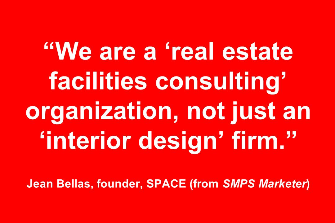 We are a 'real estate facilities consulting' organization, not just an 'interior design' firm. Jean Bellas, founder, SPACE (from SMPS Marketer)
