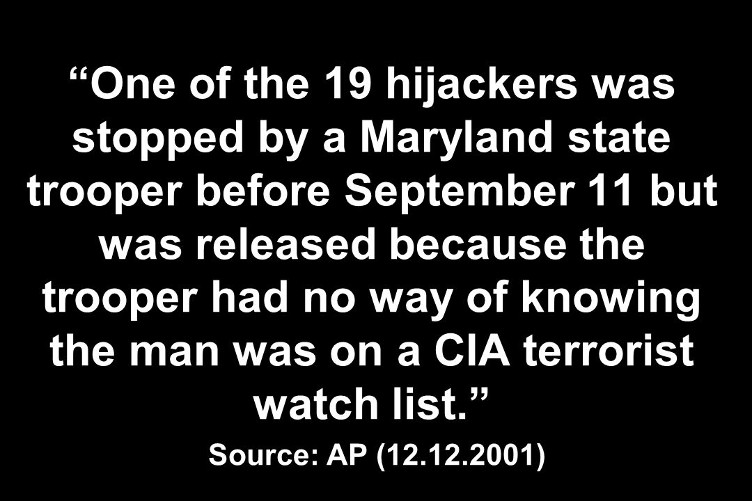 One of the 19 hijackers was stopped by a Maryland state trooper before September 11 but was released because the trooper had no way of knowing the man was on a CIA terrorist watch list. Source: AP (12.12.2001)