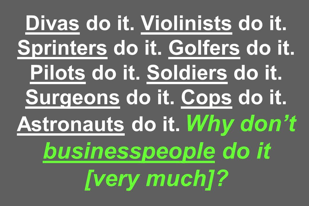Divas do it. Violinists do it. Sprinters do it. Golfers do it
