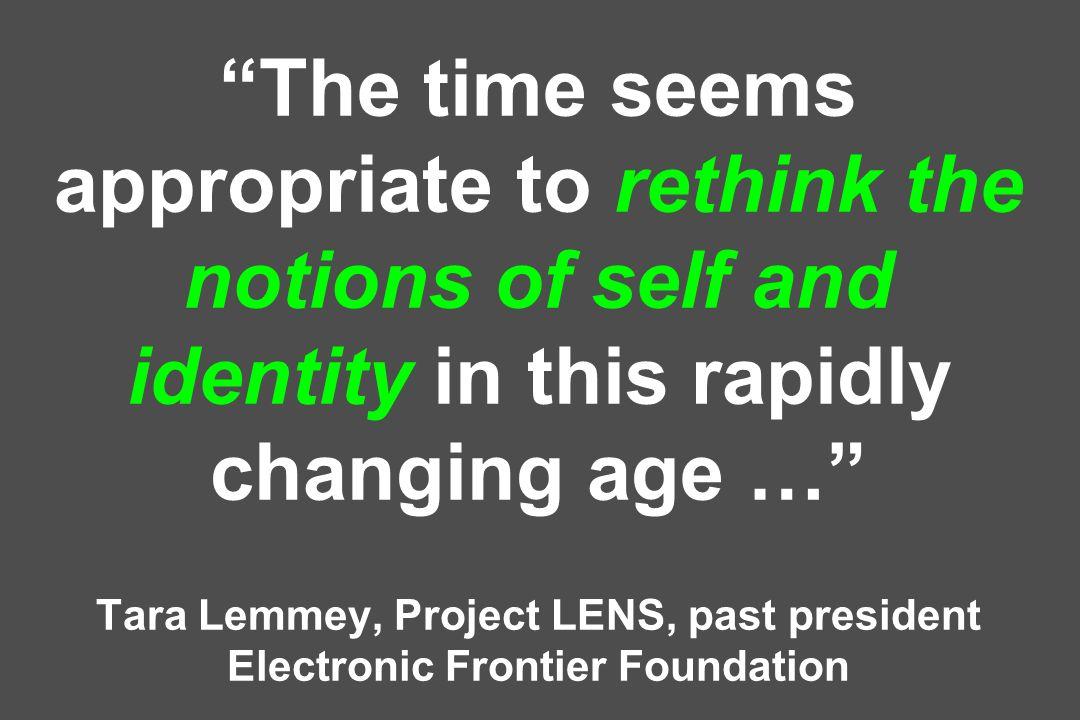 The time seems appropriate to rethink the notions of self and identity in this rapidly changing age … Tara Lemmey, Project LENS, past president Electronic Frontier Foundation