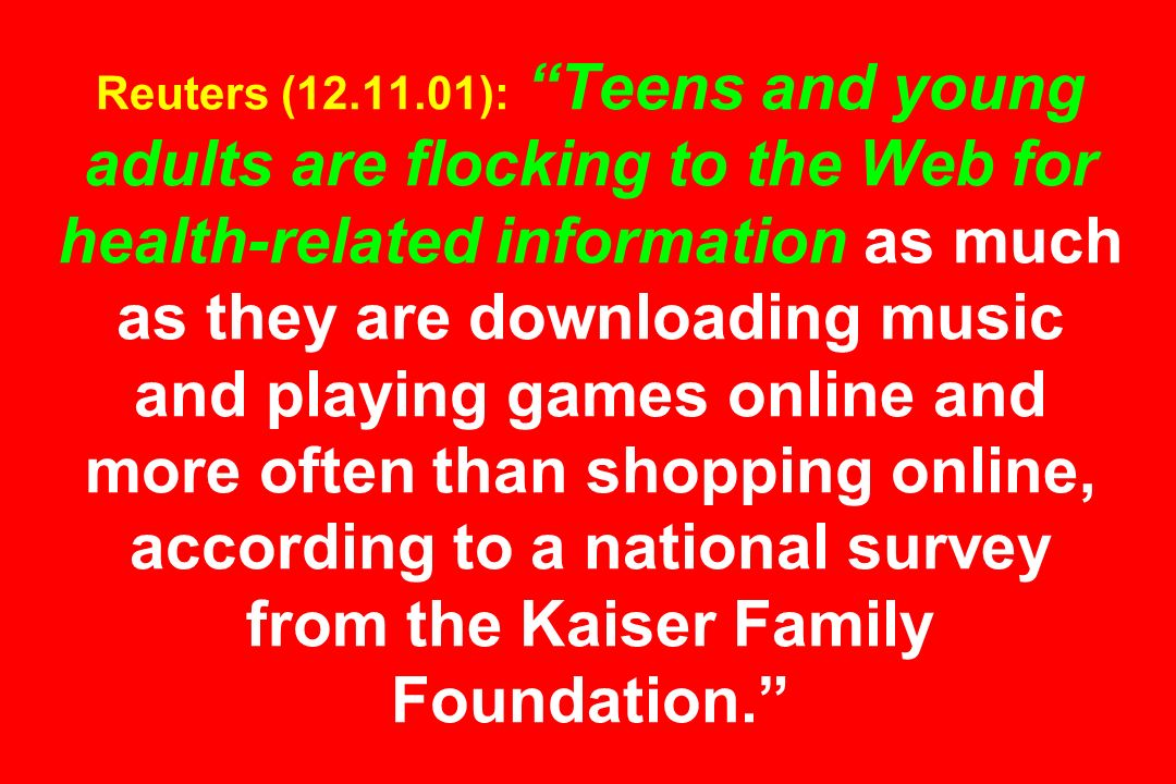 Reuters (12.11.01): Teens and young adults are flocking to the Web for health-related information as much as they are downloading music and playing games online and more often than shopping online, according to a national survey from the Kaiser Family Foundation.