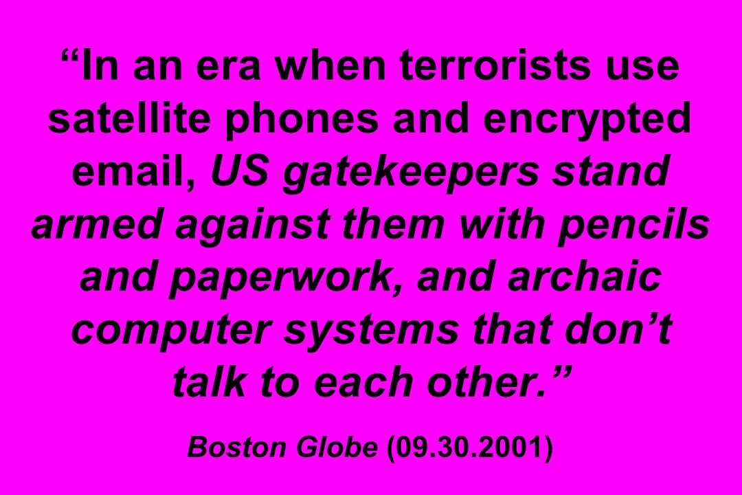 In an era when terrorists use satellite phones and encrypted email, US gatekeepers stand armed against them with pencils and paperwork, and archaic computer systems that don't talk to each other. Boston Globe (09.30.2001)