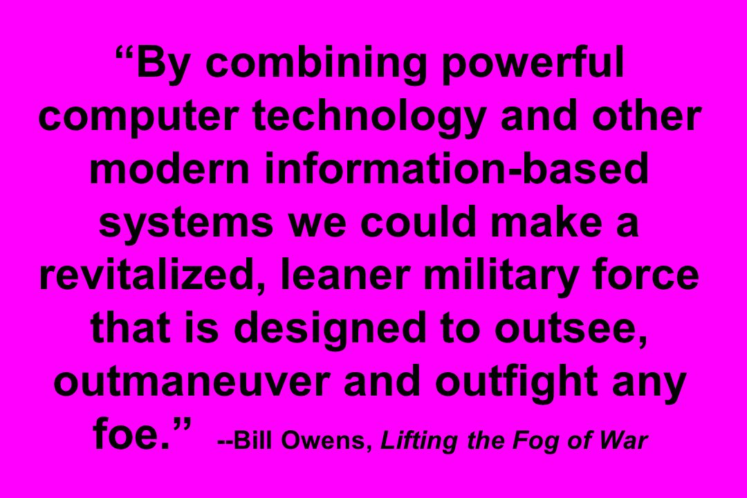 By combining powerful computer technology and other modern information-based systems we could make a revitalized, leaner military force that is designed to outsee, outmaneuver and outfight any foe. --Bill Owens, Lifting the Fog of War