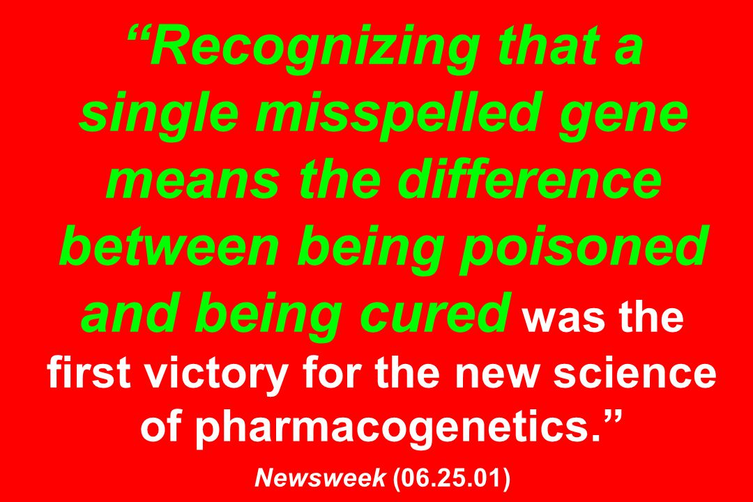 Recognizing that a single misspelled gene means the difference between being poisoned and being cured was the first victory for the new science of pharmacogenetics. Newsweek (06.25.01)
