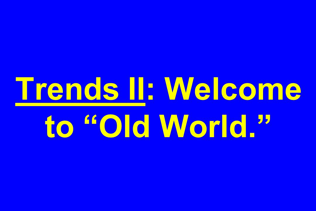 Trends II: Welcome to Old World.