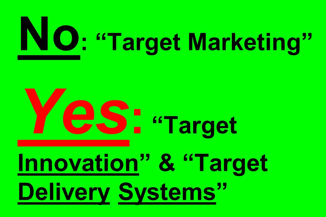 No: Target Marketing Yes: Target Innovation & Target Delivery Systems