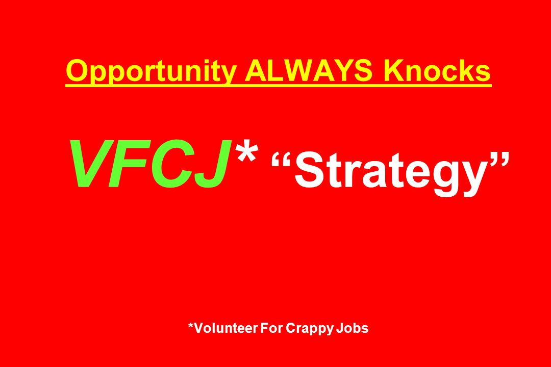 Opportunity ALWAYS Knocks VFCJ* Strategy *Volunteer For Crappy Jobs