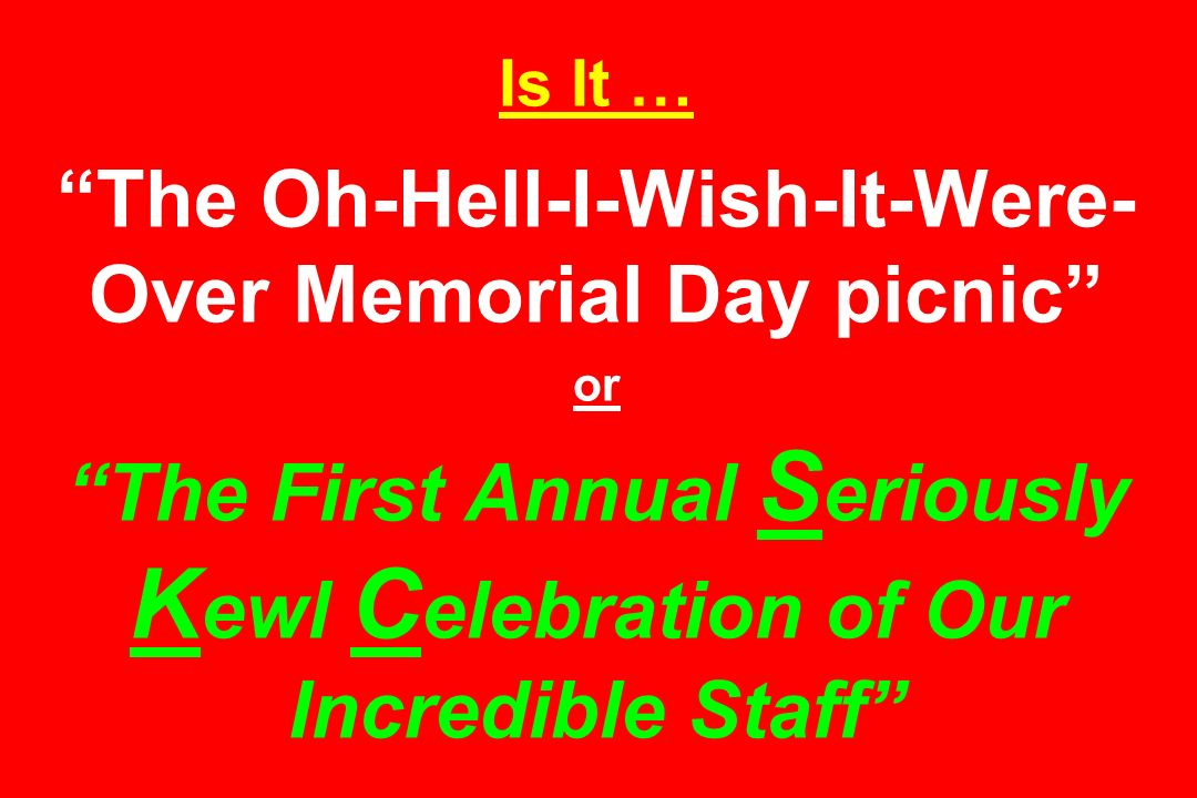 Is It … The Oh-Hell-I-Wish-It-Were-Over Memorial Day picnic or The First Annual Seriously Kewl Celebration of Our Incredible Staff