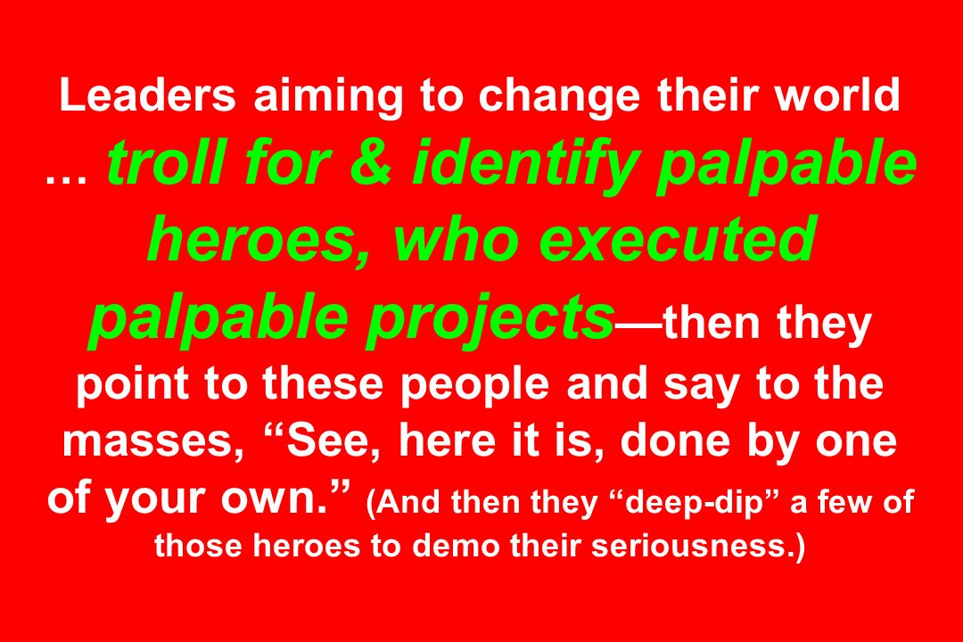 Leaders aiming to change their world … troll for & identify palpable heroes, who executed palpable projects—then they point to these people and say to the masses, See, here it is, done by one of your own. (And then they deep-dip a few of those heroes to demo their seriousness.)