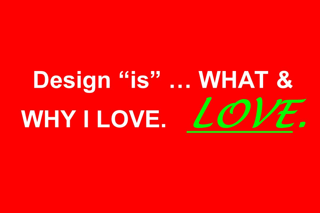 Design is … WHAT & WHY I LOVE. LOVE.